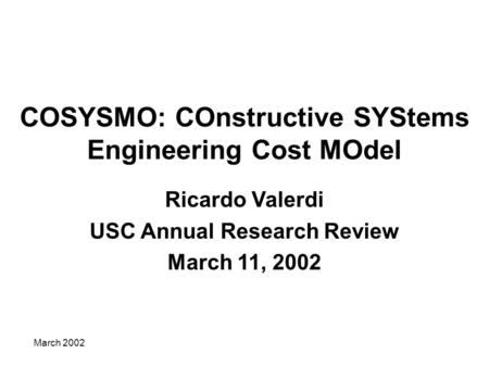 March 2002 COSYSMO: COnstructive SYStems Engineering Cost MOdel Ricardo Valerdi USC Annual Research Review March 11, 2002.