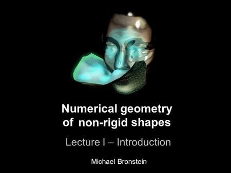 1 Numerical geometry of non-rigid shapes Lecture I – Introduction Numerical geometry of shapes Lecture I – Introduction non-rigid Michael Bronstein.