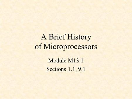 A Brief History of Microprocessors Module M13.1 Sections 1.1, 9.1.