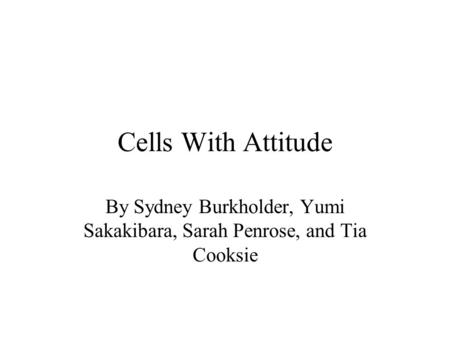 Cells With Attitude By Sydney Burkholder, Yumi Sakakibara, Sarah Penrose, and Tia Cooksie.