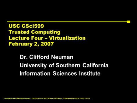 Copyright © 1995-2006 Clifford Neuman - UNIVERSITY OF SOUTHERN CALIFORNIA - INFORMATION SCIENCES INSTITUTE USC CSci599 Trusted Computing Lecture Four –