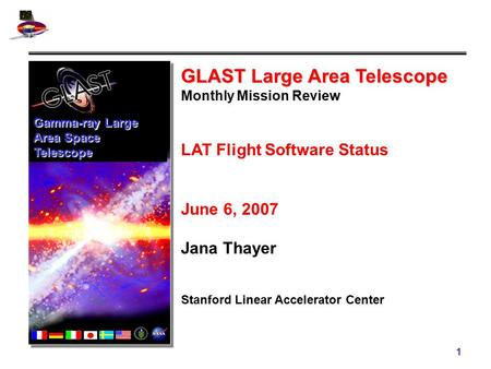 1 GLAST Large Area Telescope Monthly Mission Review LAT Flight Software Status June 6, 2007 Jana Thayer Stanford Linear Accelerator Center Gamma-ray Large.