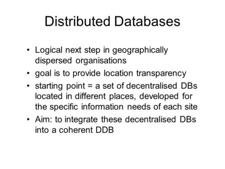 Distributed Databases Logical next step in geographically dispersed organisations goal is to provide location transparency starting point = a set of decentralised.