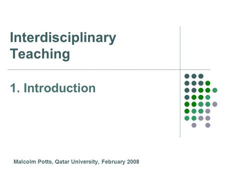 Interdisciplinary Teaching Malcolm Potts, Qatar University, February 2008 1. Introduction.