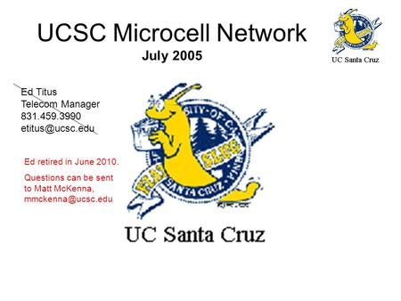 UCSC Microcell Network July 2005 Ed Titus Telecom Manager 831.459.3990 Ed retired in June 2010. Questions can be sent to Matt McKenna,