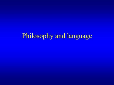 Philosophy and language. Three areas of philosophy relevant to the understanding of language –Epistemology or the theory of knowledge –The Philosophy.