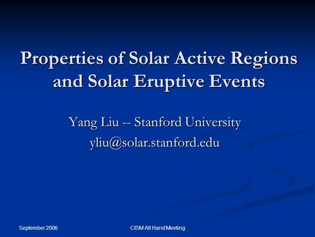 September 2006 CISM All Hand Meeting Properties of Solar Active Regions and Solar Eruptive Events Yang Liu -- Stanford University