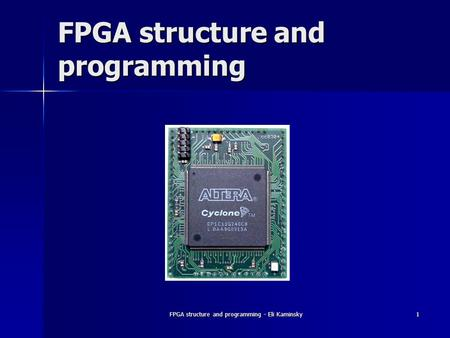 FPGA structure and programming - Eli Kaminsky 1 FPGA structure and programming.