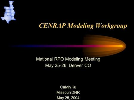 CENRAP Modeling Workgroup Mational RPO Modeling Meeting May 25-26, Denver CO Calvin Ku Missouri DNR May 25, 2004.