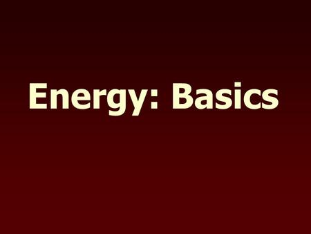 "Energy: Basics. Definitions Energy - the ability to do work Work - the transfer of energy by applying a force through a distance But what is a ""force""?"