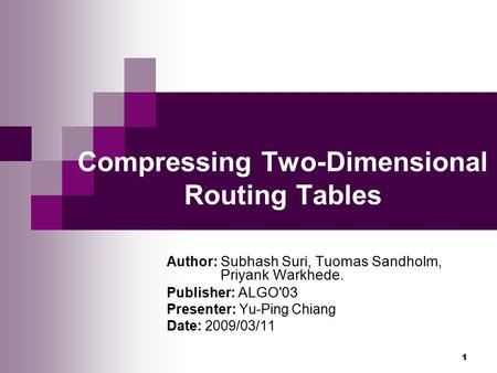 1 Compressing Two-Dimensional Routing Tables Author: Subhash Suri, Tuomas Sandholm, Priyank Warkhede. Publisher: ALGO'03 Presenter: Yu-Ping Chiang Date:
