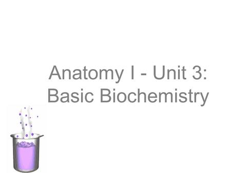 Anatomy I - Unit 3: Basic Biochemistry. What is Biochemistry? Biochemistry is the study of the chemical interactions of living things. Biochemists study.