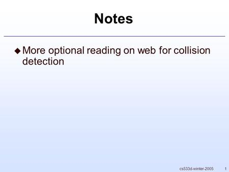 1cs533d-winter-2005 Notes  More optional reading on web for collision detection.
