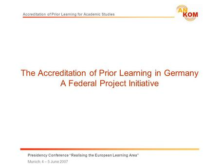 "Accreditation of Prior Learning for Academic Studies Presidency Conference ""Realising the European Learning Area"" Munich, 4 – 5 June 2007 The Accreditation."