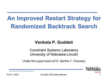 Constraint Systems Laboratory Oct 21, 2004Guddeti: MS thesis defense1 An Improved Restart Strategy for Randomized Backtrack Search Venkata P. Guddeti Constraint.