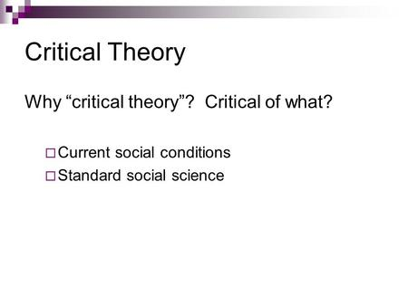 "Critical Theory Why ""critical theory""? Critical of what?  Current social conditions  Standard social science."
