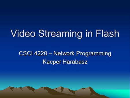 Video Streaming in Flash CSCI 4220 – Network Programming Kacper Harabasz.