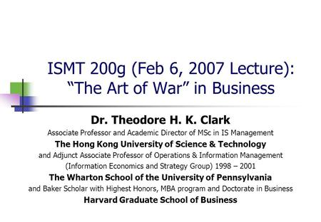 "ISMT 200g (Feb 6, 2007 Lecture): ""The Art of War"" in Business Dr. Theodore H. K. Clark Associate Professor and Academic Director of MSc in IS Management."