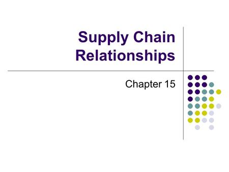 Supply Chain Relationships Chapter 15. Systems Approach to Supply Chain Supplier Manufacturer Distributor RetailerCustomer Upstream Downstream Information.