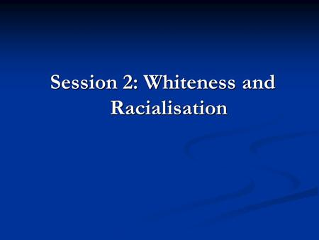 Session 2: Whiteness and Racialisation.  Whiteness signifies and reproduces privilege in our society  The colour white is a symbol with a particular.