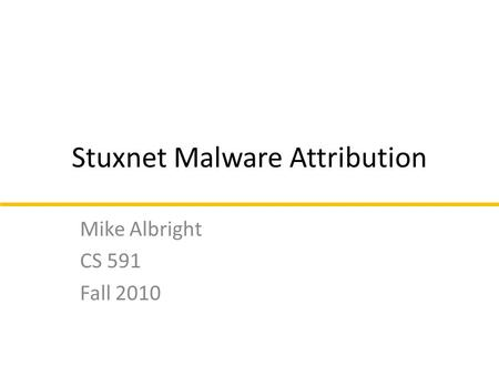 Stuxnet Malware Attribution Mike Albright CS 591 Fall 2010.