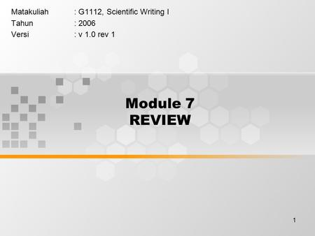 1 Module 7 REVIEW Matakuliah: G1112, Scientific Writing I Tahun: 2006 Versi: v 1.0 rev 1.