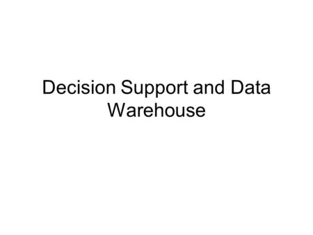 Decision Support and Data Warehouse. Decision supports Systems Components Data management function –Data warehouse Model management function –Analytical.
