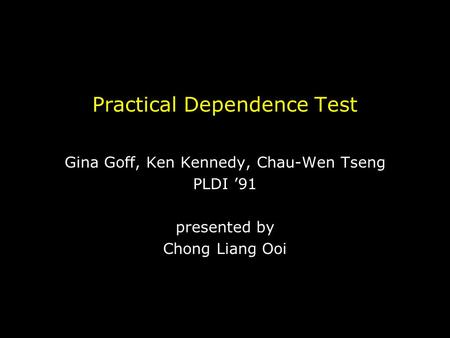 Practical Dependence Test Gina Goff, Ken Kennedy, Chau-Wen Tseng PLDI '91 presented by Chong Liang Ooi.