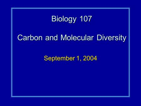 Biology 107 Carbon and Molecular Diversity September 1, 2004.