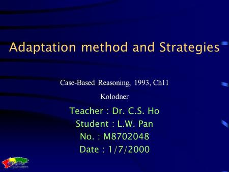 Case-Based Reasoning, 1993, Ch11 Kolodner Adaptation method and Strategies Teacher : Dr. C.S. Ho Student : L.W. Pan No. : M8702048 Date : 1/7/2000.
