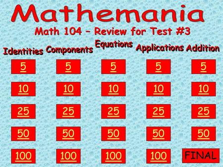 IdentitiesIdentities 100 50 25 10 5ComponentsComponents EquationsEquations ApplicationsApplications AdditionAddition Math 104 – Review for Test #3 100.