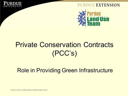 Purdue University is an Equal Opportunity/Equal Access institution. Private Conservation Contracts (PCC's) Role in Providing Green Infrastructure Purdue.