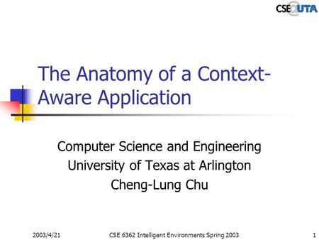 2003/4/21CSE 6362 Intelligent Environments Spring 20031 The Anatomy of a Context- Aware Application Computer Science and Engineering University of Texas.