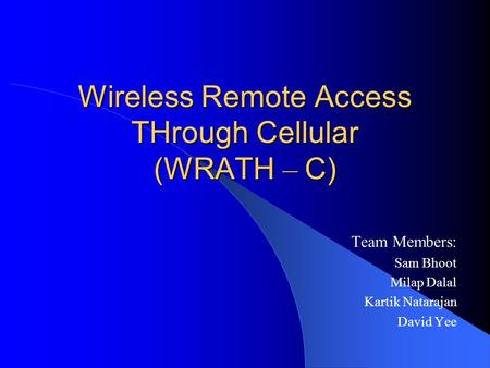 Wireless Remote Access THrough Cellular (WRATH – C) Team Members: Sam Bhoot Milap Dalal Kartik Natarajan David Yee.