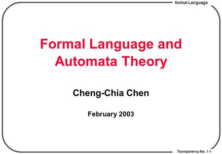 Formal <strong>Language</strong> Transparency No. 1-1 Formal <strong>Language</strong> and Automata Theory Cheng-Chia Chen February 2003.