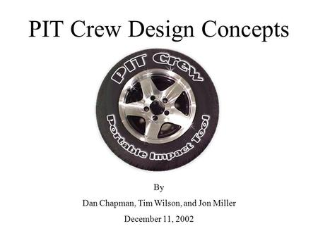 PIT Crew Design Concepts By Dan Chapman, Tim Wilson, and Jon Miller December 11, 2002.