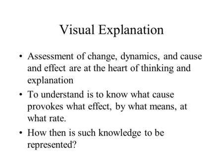 Visual Explanation Assessment of change, dynamics, and cause and effect are at the heart of thinking and explanation To understand is to know what cause.