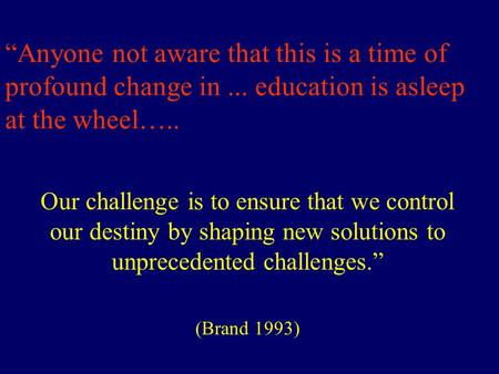 """Anyone not aware that this is a time of profound change in... education is asleep at the wheel….. Our challenge is to ensure that we control our destiny."