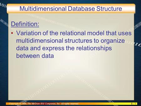 5 - 1 Copyright © 2006, The McGraw-Hill Companies, Inc. All rights reserved. Multidimensional Database Structure Definition: Variation of the relational.