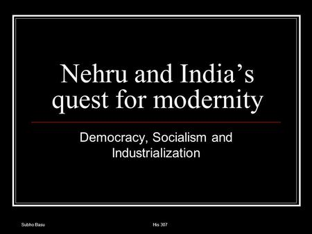 Subho BasuHis 307 Nehru and India's quest for modernity Democracy, Socialism and Industrialization.