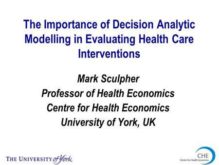 The Importance of Decision Analytic Modelling in Evaluating Health Care Interventions Mark Sculpher Professor of Health Economics Centre for Health Economics.