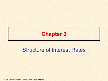 Chapter 3 Structure of Interest Rates © 2001 South-Western College Publishing Company.