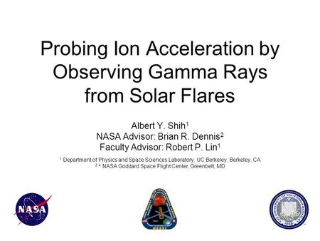 Probing Ion Acceleration by Observing Gamma Rays from Solar Flares Albert Y. Shih 1 NASA Advisor: Brian R. Dennis 2 Faculty Advisor: Robert P. Lin 1 1.