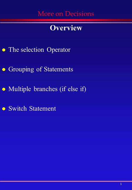1 More on Decisions Overview l The selection Operator l Grouping of Statements l Multiple branches (if else if) l Switch Statement.