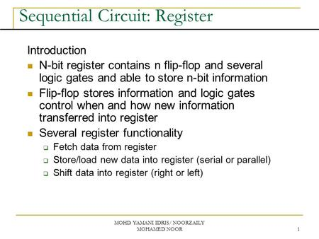 MOHD. YAMANI IDRIS/ NOORZAILY MOHAMED NOOR 1 Sequential Circuit: Register Introduction N-bit register contains n flip-flop and several logic gates and.