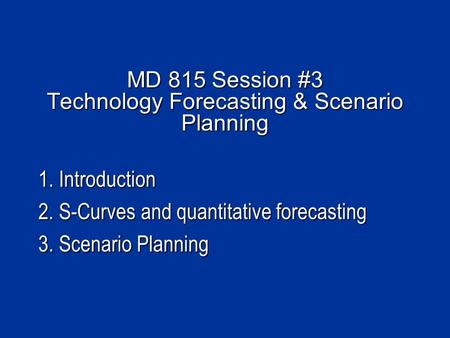 MD 815 Session #3 Technology Forecasting & Scenario Planning 1. Introduction 2. S-Curves and quantitative forecasting 3. Scenario Planning.