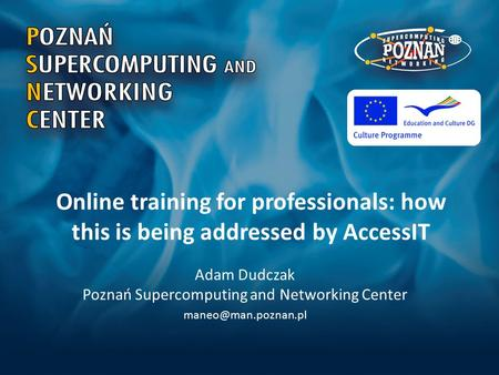 Online training for professionals: how this is being addressed by AccessIT Adam Dudczak Poznań Supercomputing and Networking Center