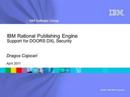® IBM Software Group © 2008, 2009 IBM Corporation IBM Rational Publishing Engine Support for DOORS DXL Security Dragos Cojocari April 2011.
