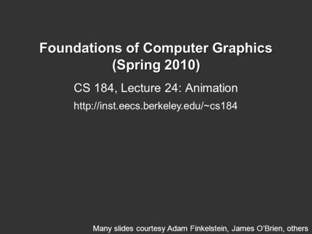 Foundations of Computer Graphics (Spring 2010) CS 184, Lecture 24: Animation  Many slides courtesy Adam Finkelstein,