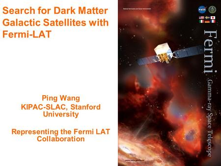 1 Search for Dark Matter Galactic Satellites with Fermi-LAT Ping Wang KIPAC-SLAC, Stanford University Representing the Fermi LAT Collaboration.